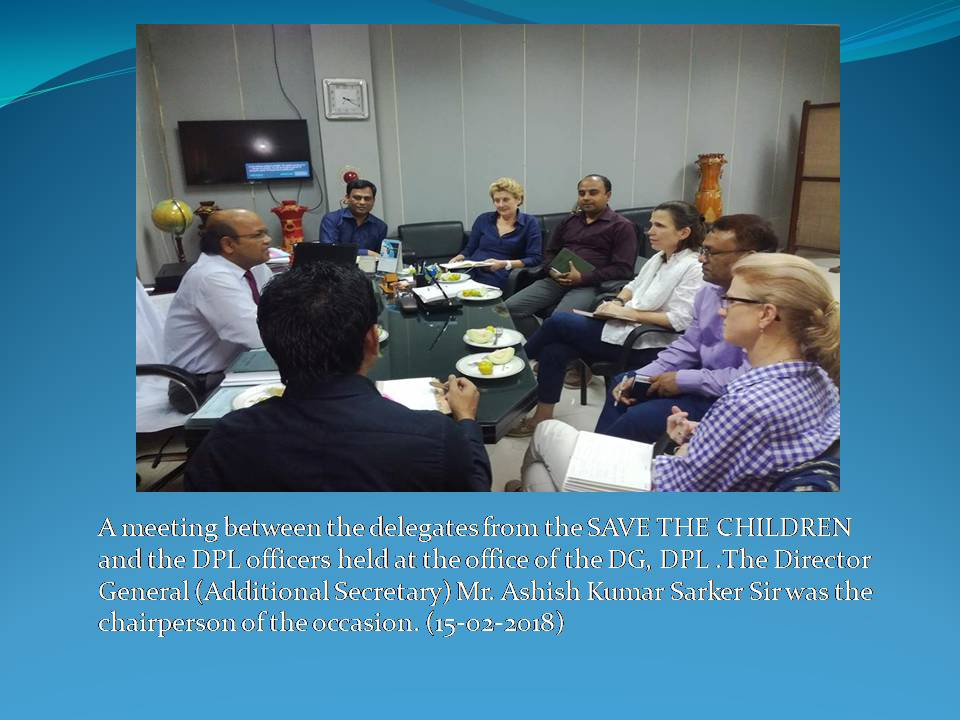 A meeting between the delegates from the SAVE THE CHILDREN and the DPL officers held at the office of the DG, DPL .The Director General (Additional Secretary) Mr. Ashish Kumar Sarker Sir was the chairperson of the occasion. (15-02-2018)